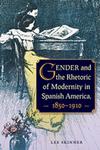 Gender and the Rhetoric of Modernity in Spanish America, 1850–1910 by Lee Joan Skinner