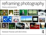 Reframing Photography: Theory and Practice by Bill Anthes and Rebekah Modrak