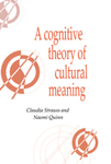 A Cognitive Theory of Cultural Meaning by Claudia Strauss and Naomi Quinn