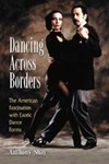 Dancing Across Borders: The American Fascination with Exotic Dance Forms by Anthony Shay