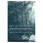 Out Of The Woods: Essays in Environmental History by Char Miller and Hal Rothman