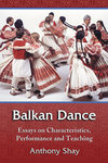 Balkan Dance: Essays on Characteristics, Performance and Teaching by Anthony Shay
