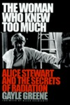 The Woman Who Knew Too Much: Alice Stewart and the Secrets of Radiation by Gayle Greene